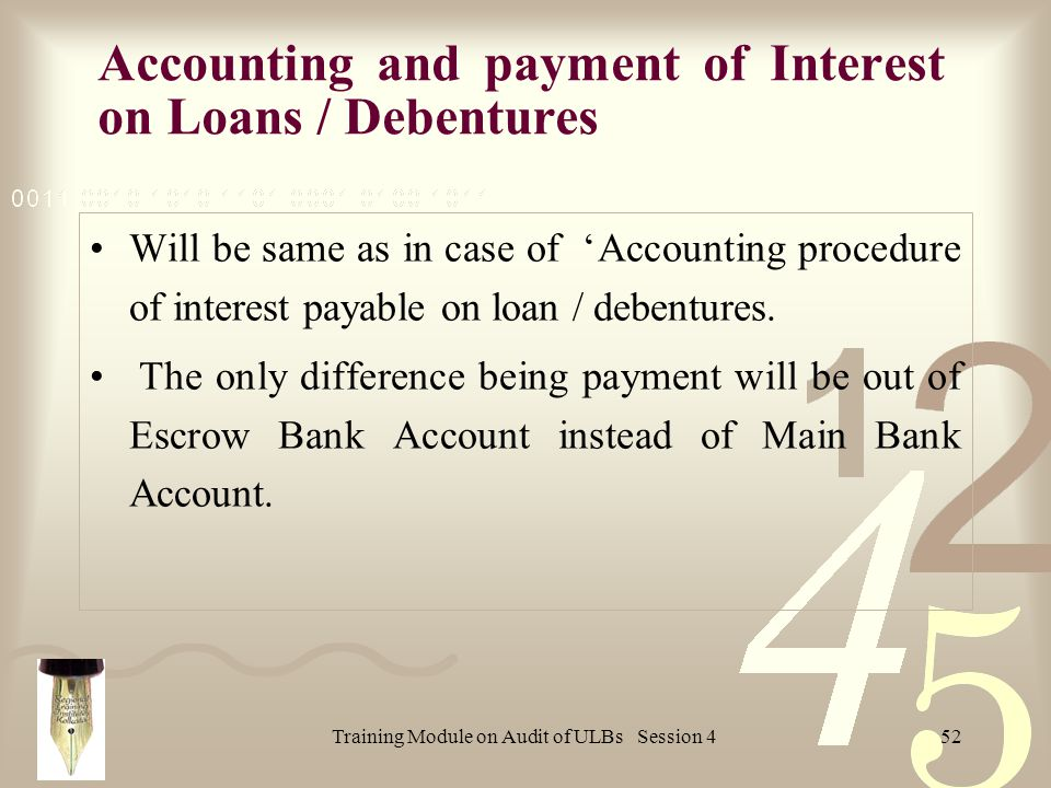Training Module on Audit of ULBs Session 452 Accounting and payment of Interest on Loans / Debentures Will be same as in case of Accounting procedure of interest payable on loan / debentures.
