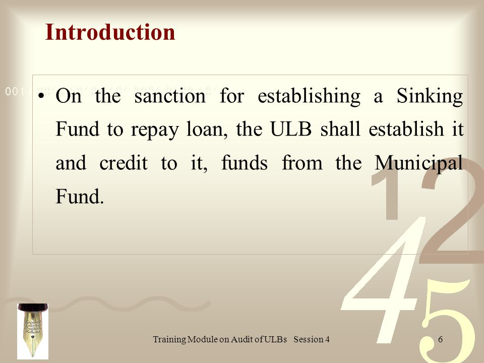 Training Module on Audit of ULBs Session 46 On the sanction for establishing a Sinking Fund to repay loan, the ULB shall establish it and credit to it, funds from the Municipal Fund.