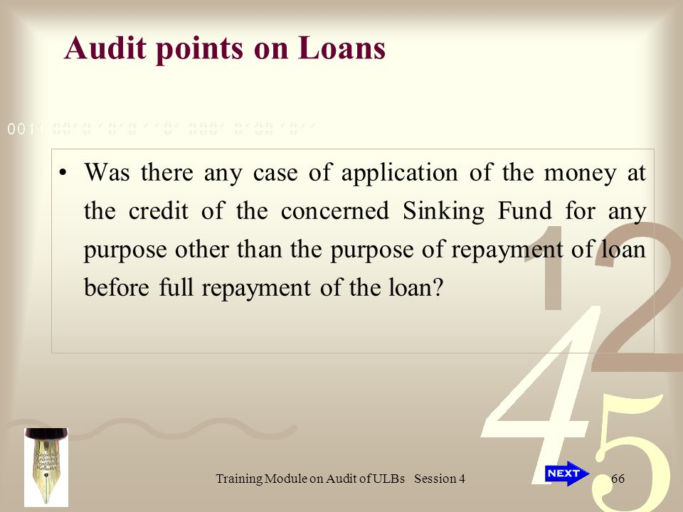Training Module on Audit of ULBs Session 466 Audit points on Loans Was there any case of application of the money at the credit of the concerned Sinking Fund for any purpose other than the purpose of repayment of loan before full repayment of the loan