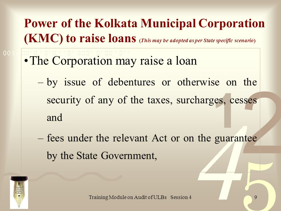 Training Module on Audit of ULBs Session 49 Power of the Kolkata Municipal Corporation (KMC) to raise loans (This may be adopted as per State specific scenario) The Corporation may raise a loan –by issue of debentures or otherwise on the security of any of the taxes, surcharges, cesses and –fees under the relevant Act or on the guarantee by the State Government,
