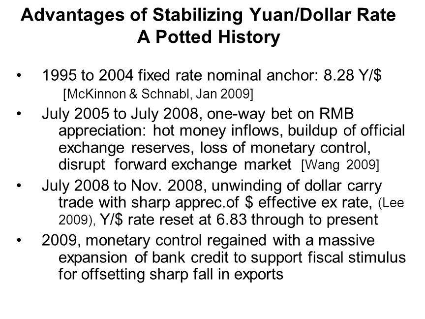 Advantages of Stabilizing Yuan/Dollar Rate A Potted History 1995 to 2004 fixed rate nominal anchor: 8.28 Y/$ [McKinnon & Schnabl, Jan 2009] July 2005 to July 2008, one-way bet on RMB appreciation: hot money inflows, buildup of official exchange reserves, loss of monetary control, disrupt forward exchange market [Wang 2009] July 2008 to Nov.