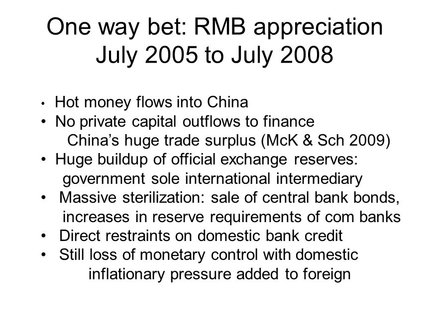 One way bet: RMB appreciation July 2005 to July 2008 Hot money flows into China No private capital outflows to finance Chinas huge trade surplus (McK & Sch 2009) Huge buildup of official exchange reserves: government sole international intermediary Massive sterilization: sale of central bank bonds, increases in reserve requirements of com banks Direct restraints on domestic bank credit Still loss of monetary control with domestic inflationary pressure added to foreign