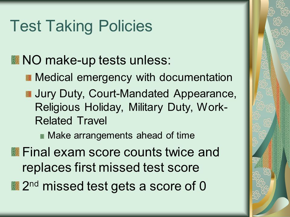 Test Taking Policies NO make-up tests unless: Medical emergency with documentation Jury Duty, Court-Mandated Appearance, Religious Holiday, Military Duty, Work- Related Travel Make arrangements ahead of time Final exam score counts twice and replaces first missed test score 2 nd missed test gets a score of 0