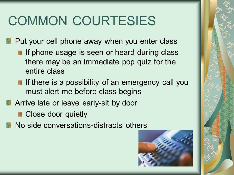 COMMON COURTESIES Put your cell phone away when you enter class If phone usage is seen or heard during class there may be an immediate pop quiz for the entire class If there is a possibility of an emergency call you must alert me before class begins Arrive late or leave early-sit by door Close door quietly No side conversations-distracts others