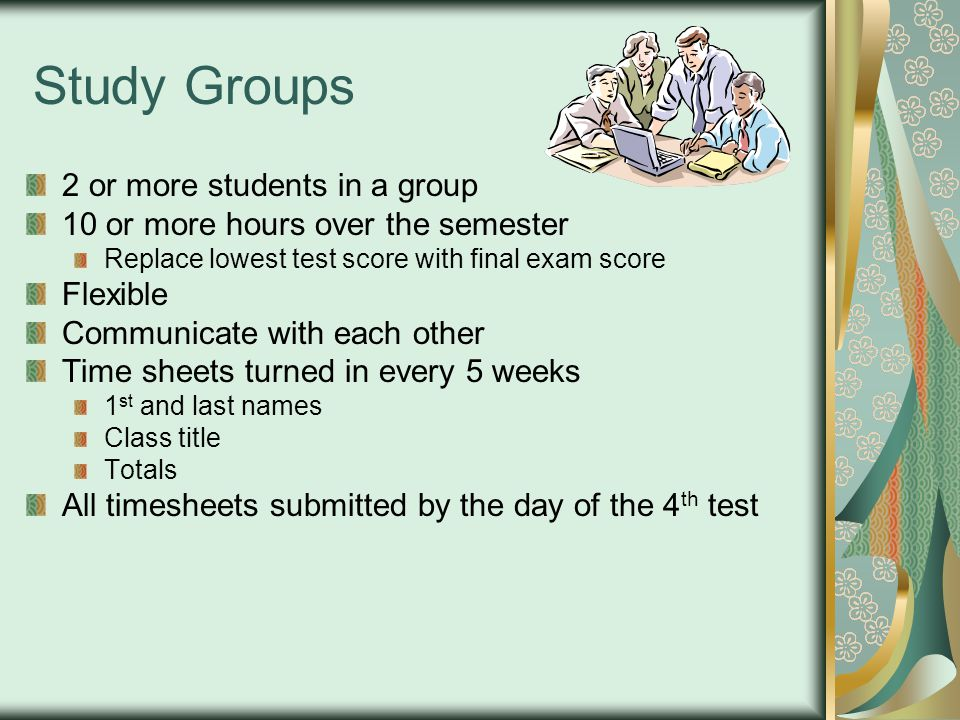 Study Groups 2 or more students in a group 10 or more hours over the semester Replace lowest test score with final exam score Flexible Communicate with each other Time sheets turned in every 5 weeks 1 st and last names Class title Totals All timesheets submitted by the day of the 4 th test