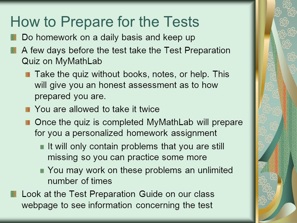 How to Prepare for the Tests Do homework on a daily basis and keep up A few days before the test take the Test Preparation Quiz on MyMathLab Take the quiz without books, notes, or help.