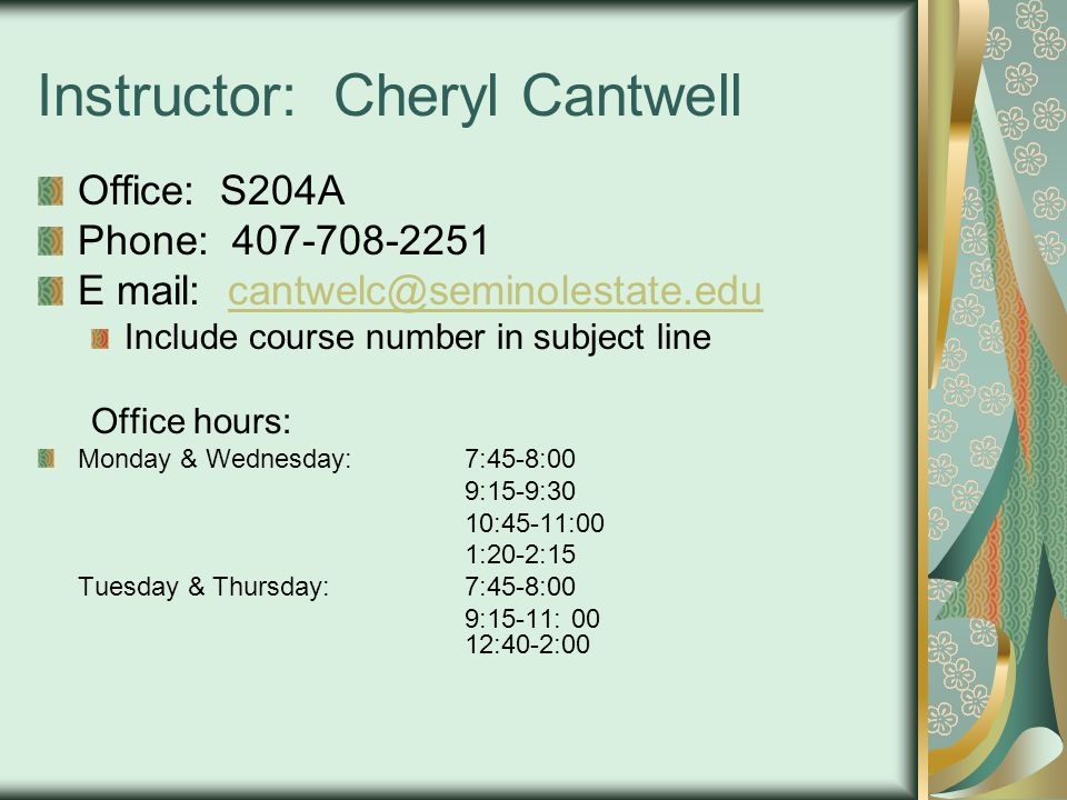 Instructor: Cheryl Cantwell Office: S204A Phone: 407-708-2251 E mail: cantwelc@seminolestate.educantwelc@seminolestate.edu Include course number in subject line Office hours: Monday & Wednesday:7:45-8:00 9:15-9:30 10:45-11:00 1:20-2:15 Tuesday & Thursday:7:45-8:00 9:15-11:00 12:40-2:00