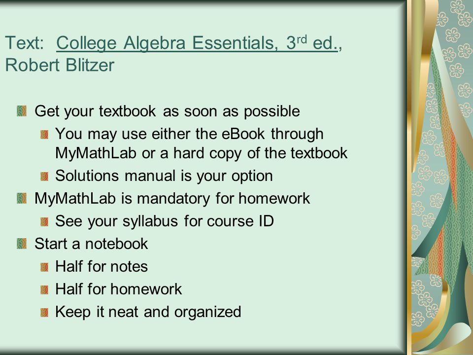 Text: College Algebra Essentials, 3 rd ed., Robert Blitzer Get your textbook as soon as possible You may use either the eBook through MyMathLab or a hard copy of the textbook Solutions manual is your option MyMathLab is mandatory for homework See your syllabus for course ID Start a notebook Half for notes Half for homework Keep it neat and organized