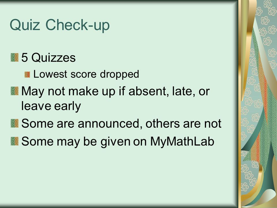 Quiz Check-up 5 Quizzes Lowest score dropped May not make up if absent, late, or leave early Some are announced, others are not Some may be given on MyMathLab