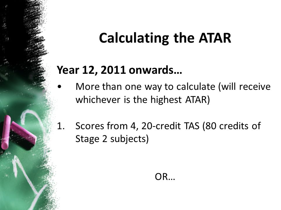 Year 12, 2011 onwards… More than one way to calculate (will receive whichever is the highest ATAR) 1.Scores from 4, 20-credit TAS (80 credits of Stage