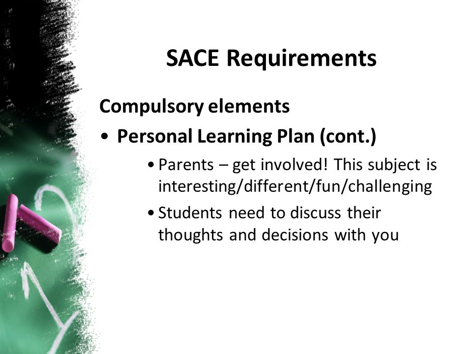 Compulsory elements Personal Learning Plan (cont.) Parents – get involved! This subject is interesting/different/fun/challenging Students need to disc