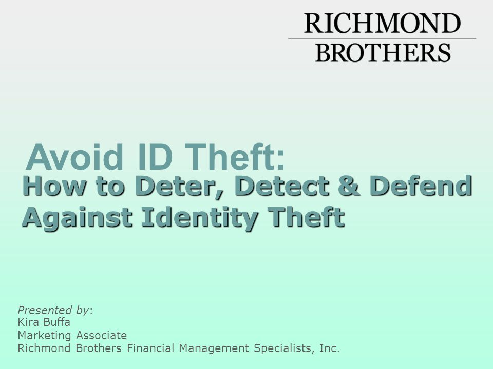 Defend against identity theft As soon as you suspect a problem Place a Fraud Alert on your credit reports by calling any one of the three nationwide credit reporting companies –Equifax: 1-800-525-6285 –Experian: 1-888-397-3742 –TransUnion: 1-800-680-7289 –Review reports carefully, looking for fraudulent activity Close accounts that have been tampered with or opened fraudulently File a police report Contact the Federal Trade Commission: www.ftc.gov www.ftc.gov