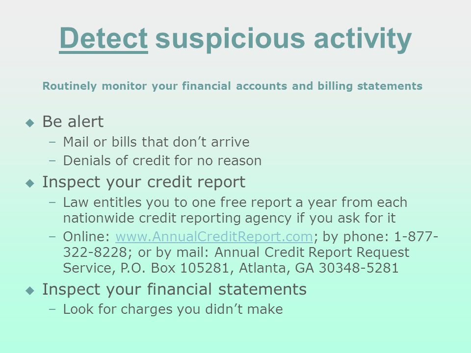 Detect suspicious activity Routinely monitor your financial accounts and billing statements Be alert –Mail or bills that dont arrive –Denials of credit for no reason Inspect your credit report –Law entitles you to one free report a year from each nationwide credit reporting agency if you ask for it –Online: www.AnnualCreditReport.com; by phone: 1-877- 322-8228; or by mail: Annual Credit Report Request Service, P.O.