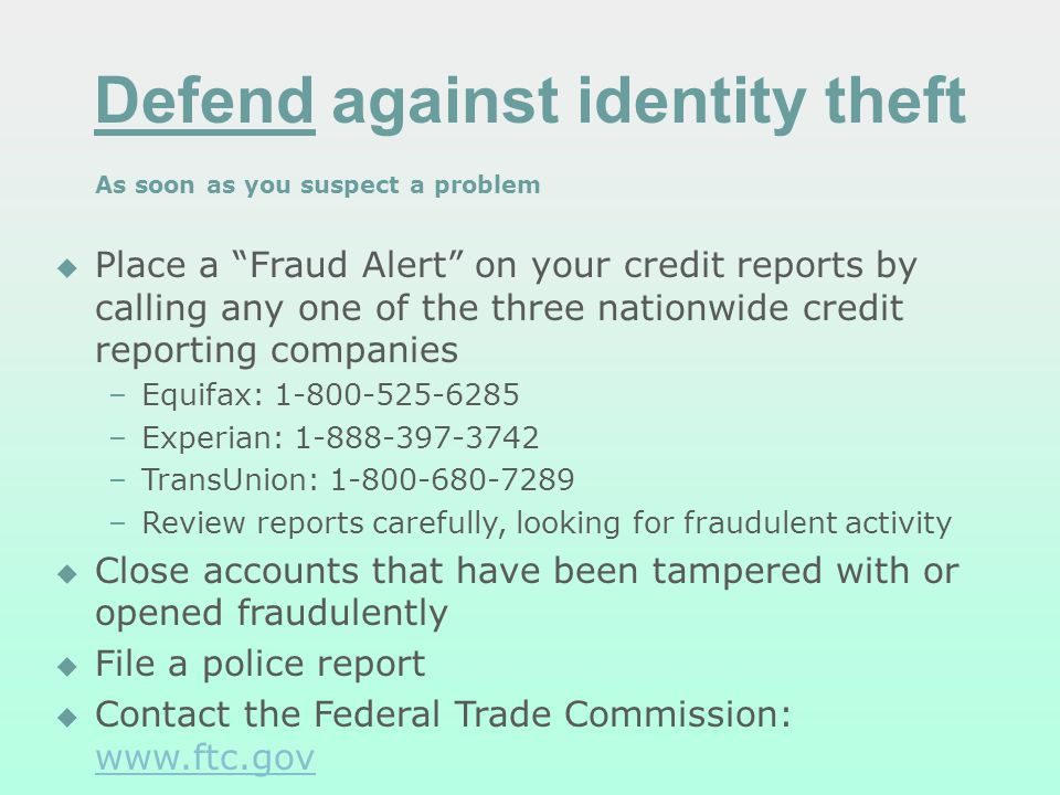 Defend against identity theft As soon as you suspect a problem Place a Fraud Alert on your credit reports by calling any one of the three nationwide c