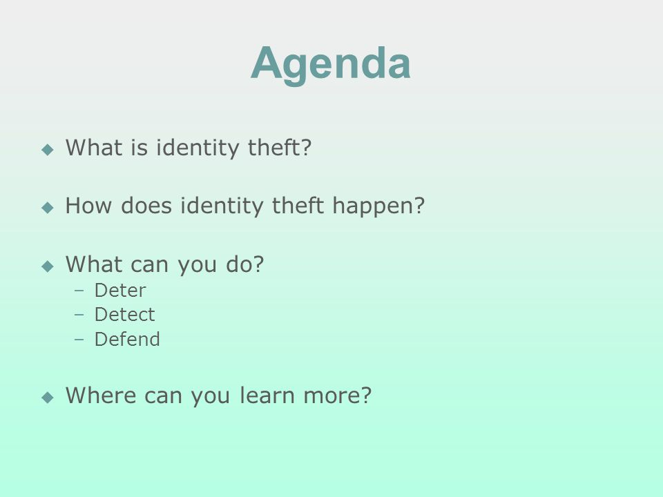 Agenda What is identity theft? How does identity theft happen? What can you do? – –Deter – –Detect – –Defend Where can you learn more?
