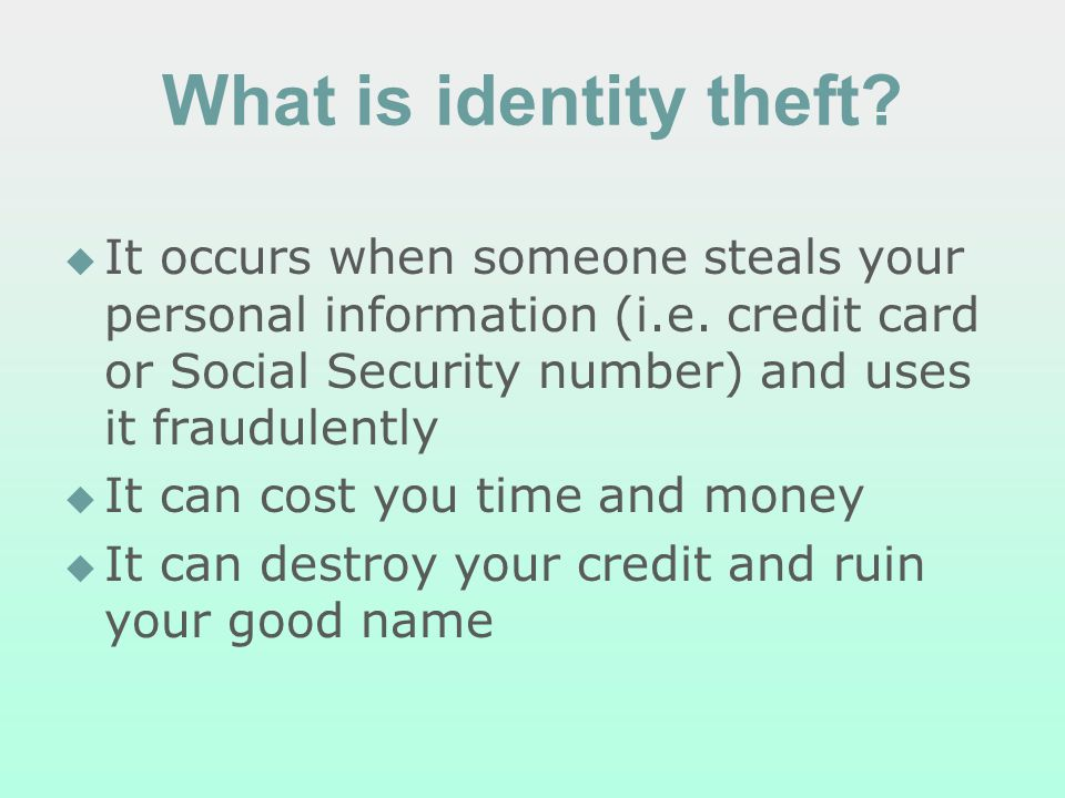 What is identity theft. It occurs when someone steals your personal information (i.e.