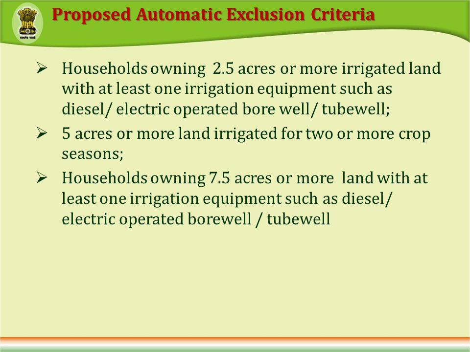 Households owning 2.5 acres or more irrigated land with at least one irrigation equipment such as diesel/ electric operated bore well/ tubewell; 5 acres or more land irrigated for two or more crop seasons; Households owning 7.5 acres or more land with at least one irrigation equipment such as diesel/ electric operated borewell / tubewell Proposed Automatic Exclusion Criteria