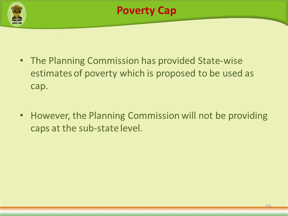 Poverty Cap The Planning Commission has provided State-wise estimates of poverty which is proposed to be used as cap.