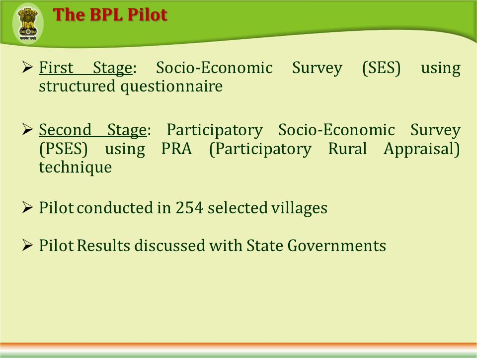 First Stage: Socio-Economic Survey (SES) using structured questionnaire Second Stage: Participatory Socio-Economic Survey (PSES) using PRA (Participatory Rural Appraisal) technique Pilot conducted in 254 selected villages Pilot Results discussed with State Governments The BPL Pilot