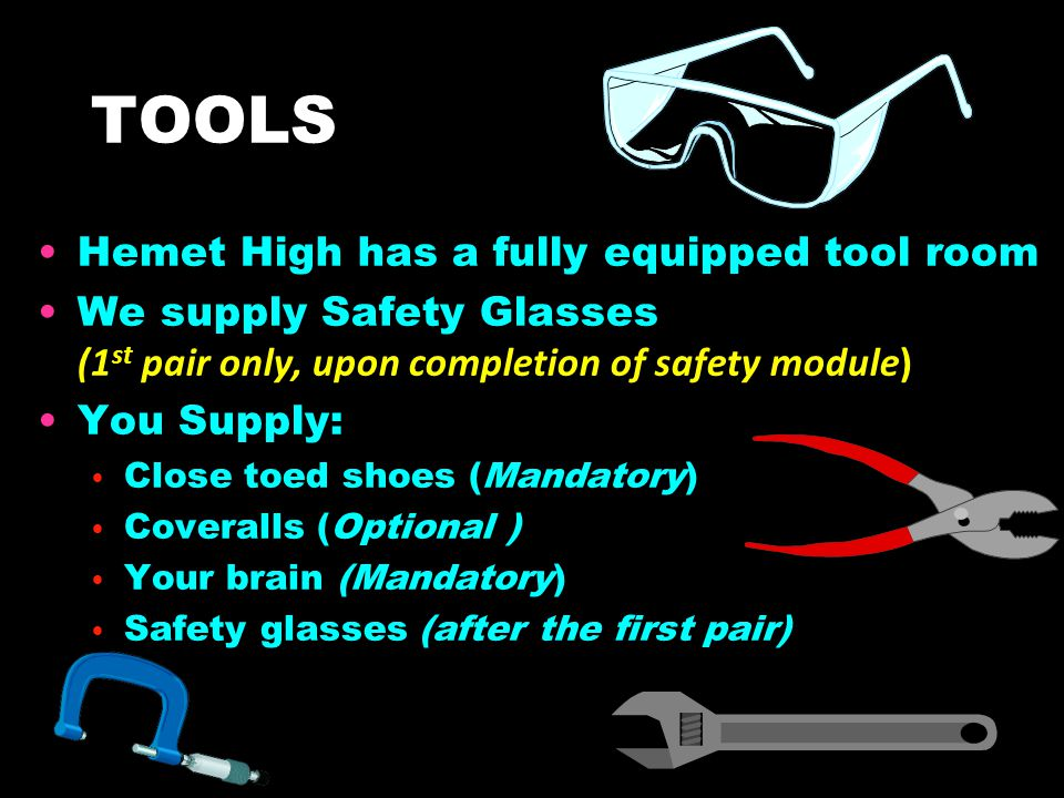 TOOLS Hemet High has a fully equipped tool room We supply Safety Glasses (1 st pair only, upon completion of safety module) You Supply: Close toed sho