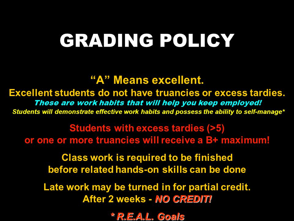 GRADING POLICY A Means excellent. Excellent students do not have truancies or excess tardies. These are work habits that will help you keep employed!