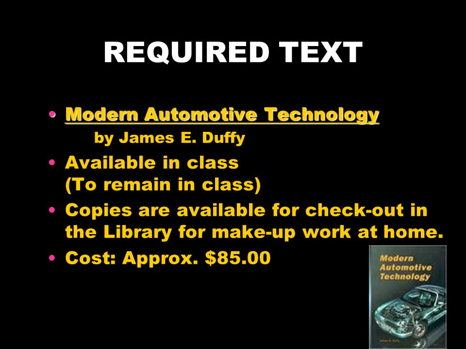REQUIRED TEXT Modern Automotive TechnologyModern Automotive Technology by James E. Duffy Available in class (To remain in class) Copies are available
