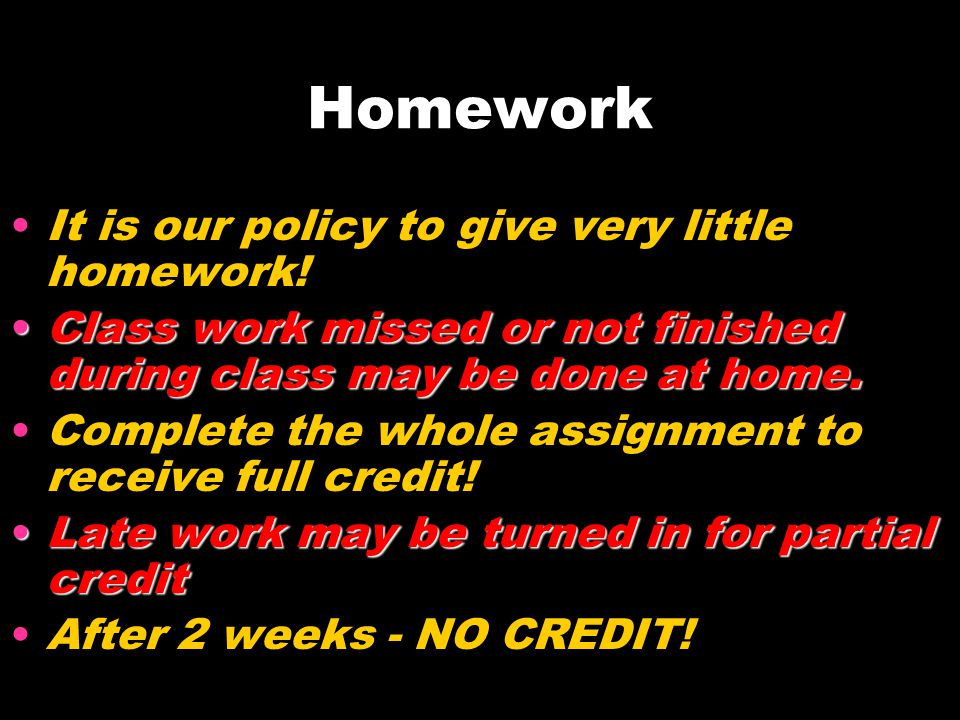 Homework It is our policy to give very little homework! Class work missed or not finished during class may be done at home.Class work missed or not fi