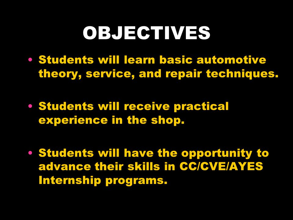 OBJECTIVES Students will learn basic automotive theory, service, and repair techniques. Students will receive practical experience in the shop. Studen