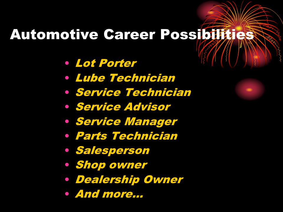 Automotive Career Possibilities Lot Porter Lube Technician Service Technician Service Advisor Service Manager Parts Technician Salesperson Shop owner Dealership Owner And more…