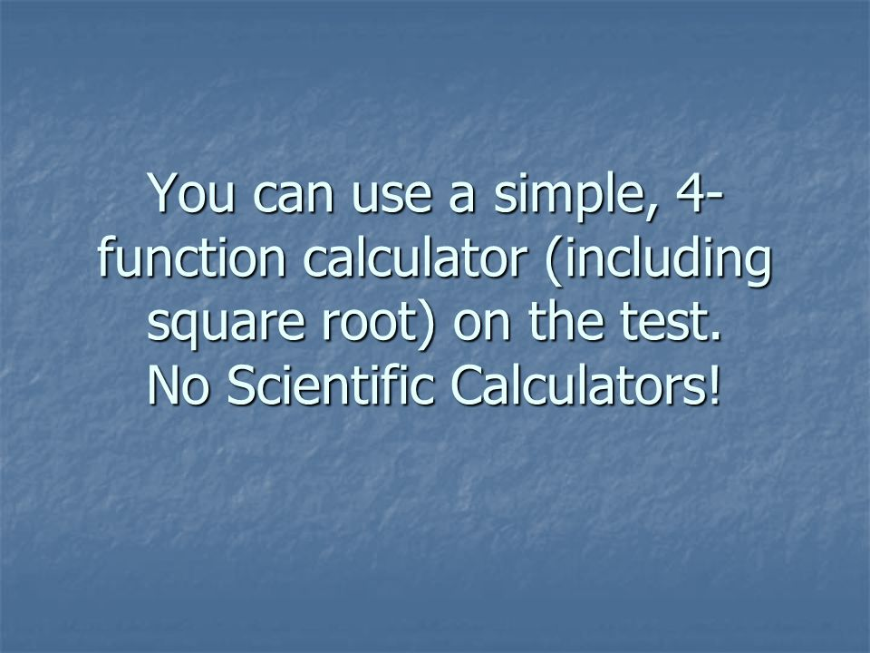 You can use a simple, 4- function calculator (including square root) on the test.