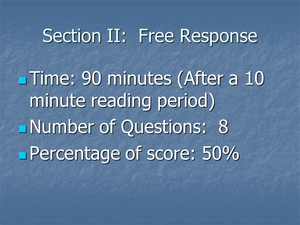 Section II: Free Response Time: 90 minutes (After a 10 minute reading period) Time: 90 minutes (After a 10 minute reading period) Number of Questions: 8 Number of Questions: 8 Percentage of score: 50% Percentage of score: 50%