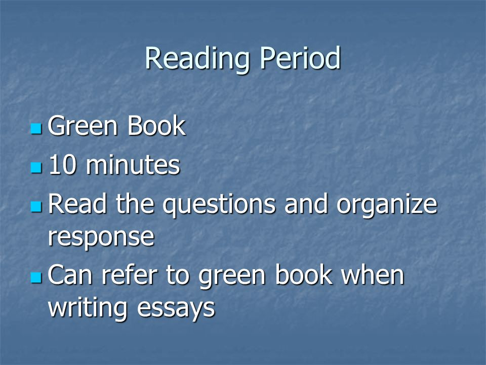 Reading Period Green Book Green Book 10 minutes 10 minutes Read the questions and organize response Read the questions and organize response Can refer to green book when writing essays Can refer to green book when writing essays