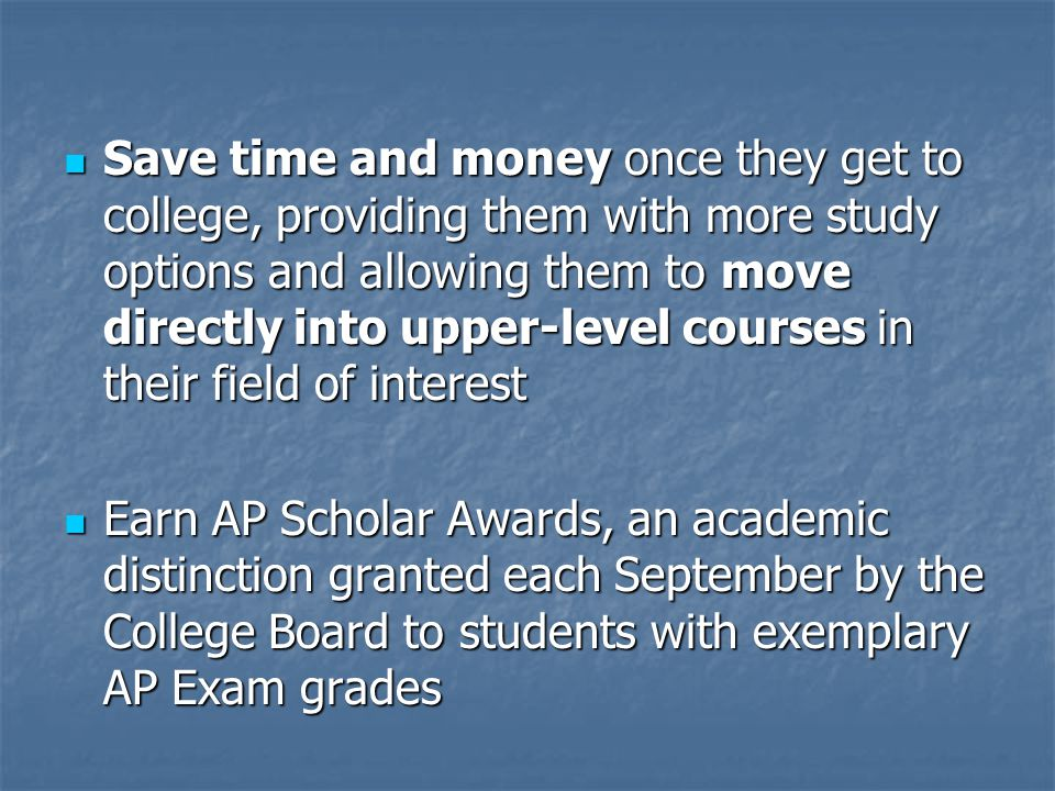 Save time and money once they get to college, providing them with more study options and allowing them to move directly into upper-level courses in their field of interest Save time and money once they get to college, providing them with more study options and allowing them to move directly into upper-level courses in their field of interest Earn AP Scholar Awards, an academic distinction granted each September by the College Board to students with exemplary AP Exam grades Earn AP Scholar Awards, an academic distinction granted each September by the College Board to students with exemplary AP Exam grades