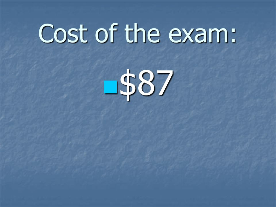 Cost of the exam: $87 $87