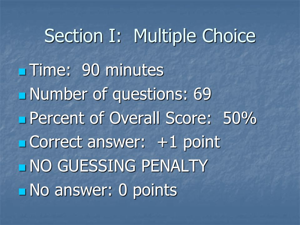 Section I: Multiple Choice Time: 90 minutes Time: 90 minutes Number of questions: 69 Number of questions: 69 Percent of Overall Score: 50% Percent of Overall Score: 50% Correct answer: +1 point Correct answer: +1 point NO GUESSING PENALTY NO GUESSING PENALTY No answer: 0 points No answer: 0 points