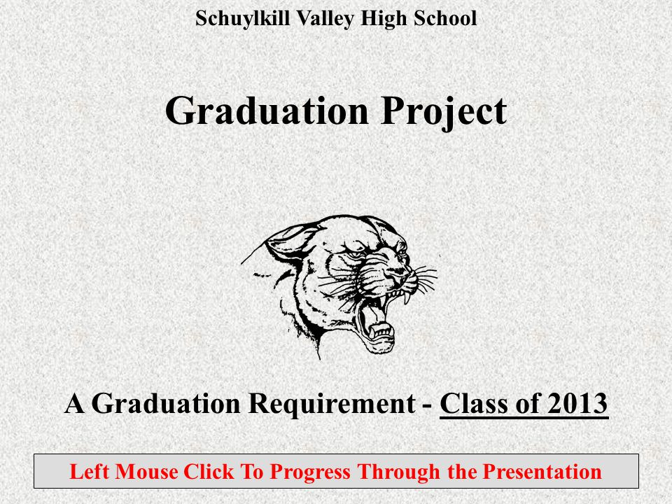 Schuylkill Valley High School Graduation Project A Graduation Requirement - Class of 2013 Left Mouse Click To Progress Through the Presentation