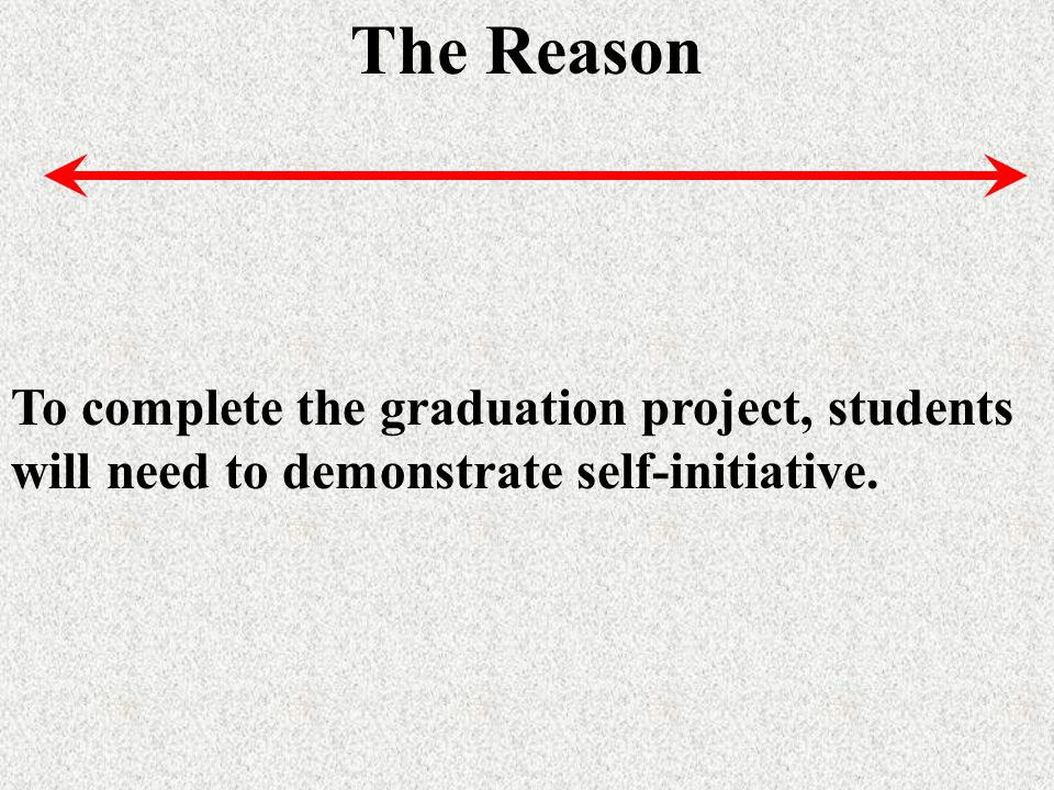 The Reason To complete the graduation project, students will need to demonstrate self-initiative.