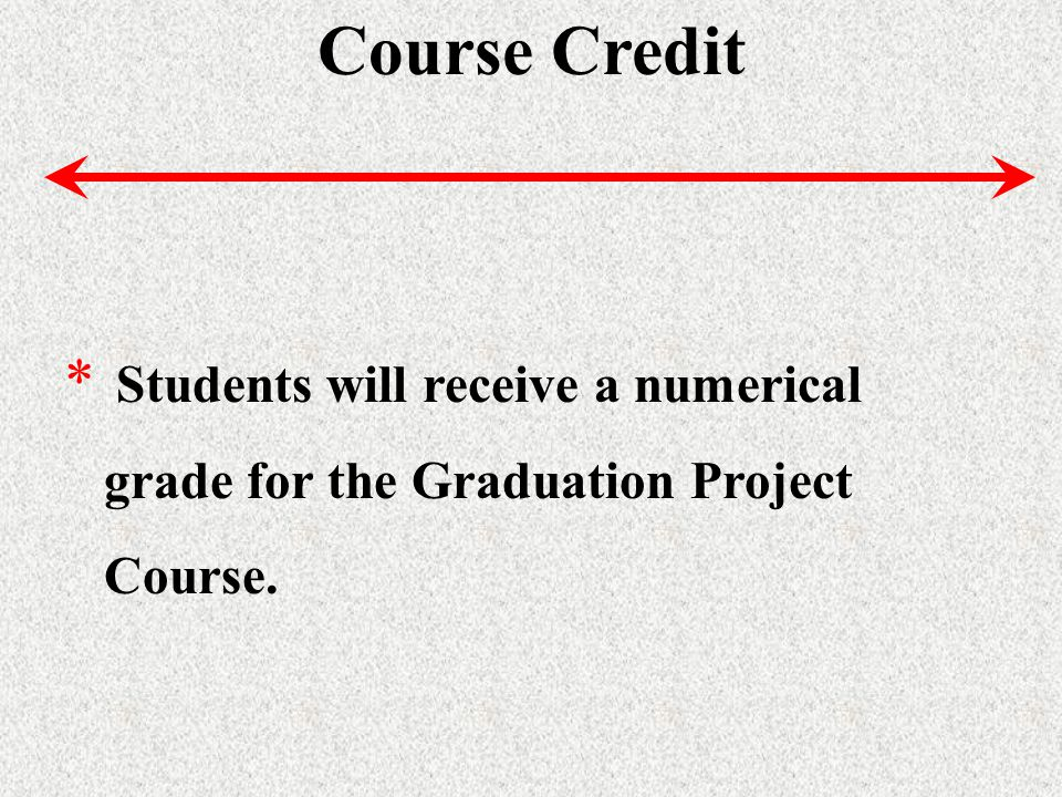 Course Credit * Students will receive a numerical grade for the Graduation Project Course.