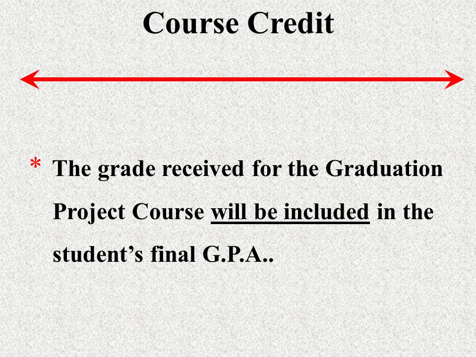 Course Credit * The grade received for the Graduation Project Course will be included in the students final G.P.A..
