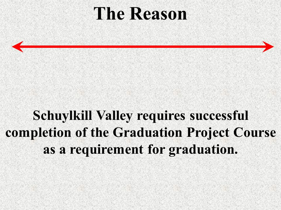 The Reason Schuylkill Valley requires successful completion of the Graduation Project Course as a requirement for graduation.