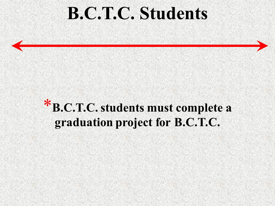 * B.C.T.C. students must complete a graduation project for B.C.T.C.