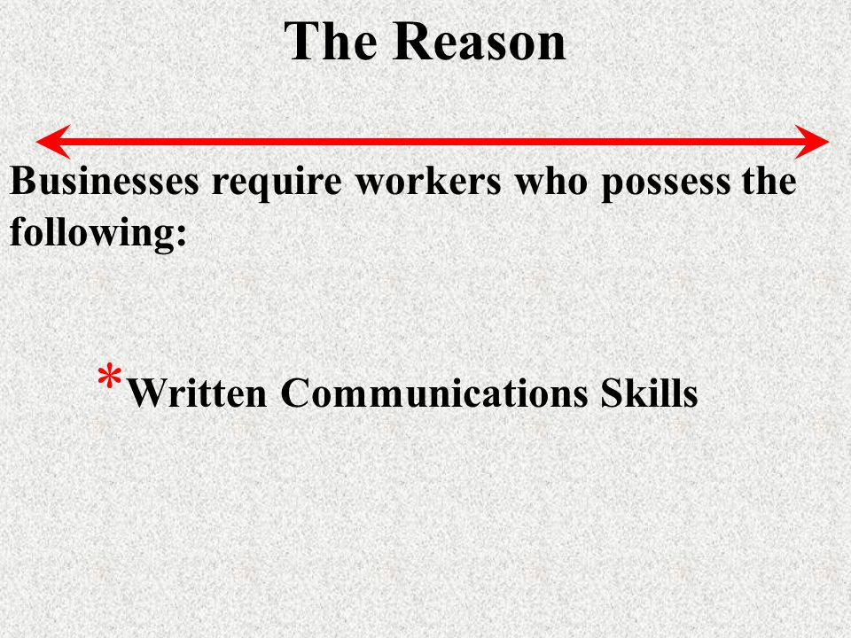 The Reason Businesses require workers who possess the following: * Written Communications Skills