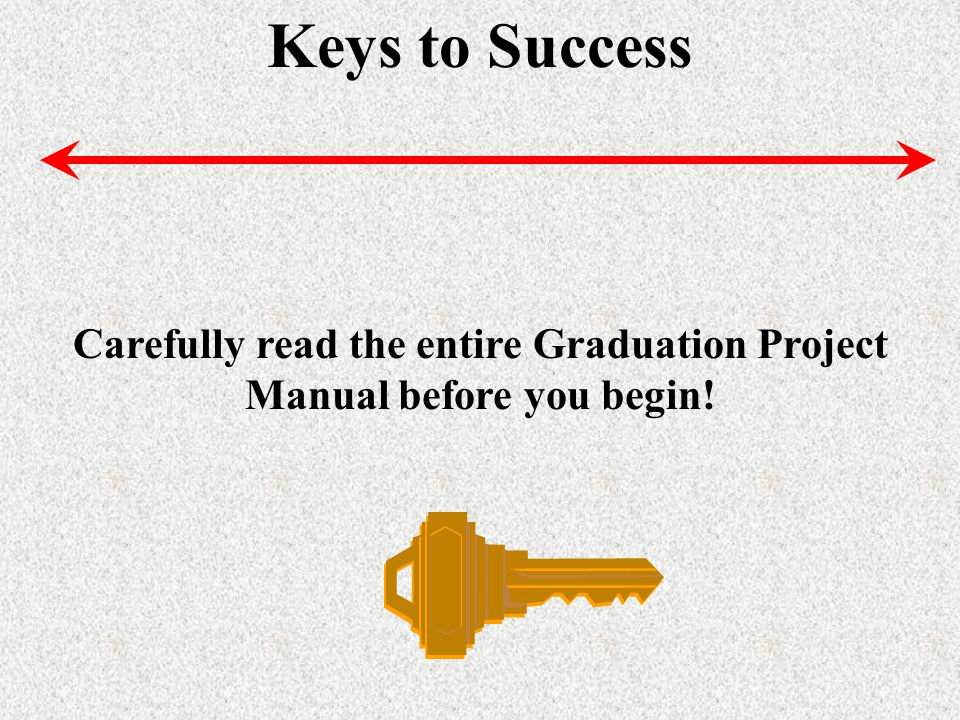 Keys to Success Carefully read the entire Graduation Project Manual before you begin!