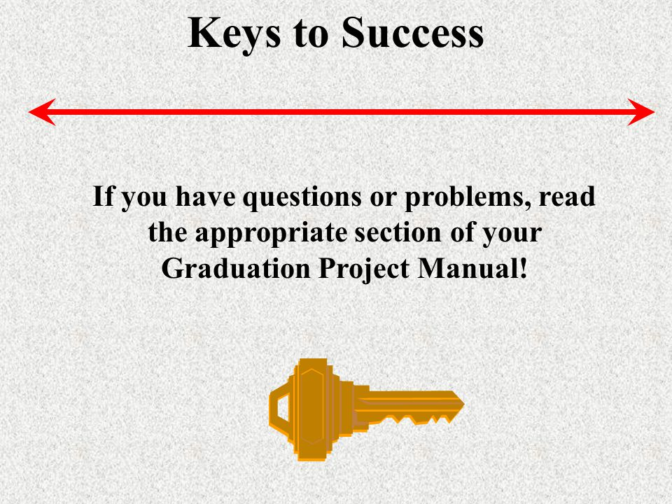 Keys to Success If you have questions or problems, read the appropriate section of your Graduation Project Manual!