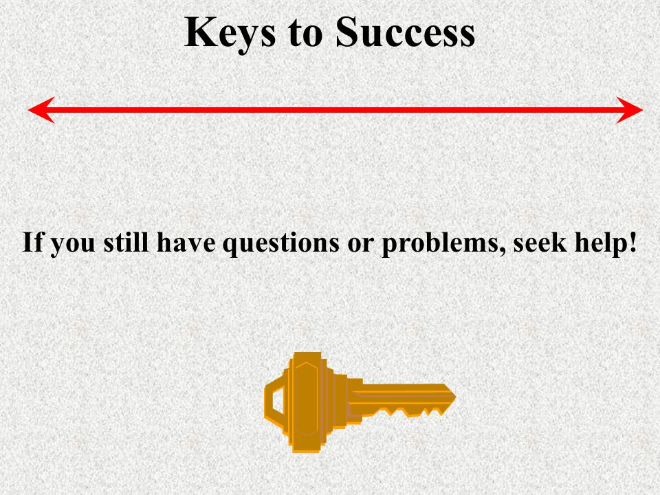 Keys to Success If you still have questions or problems, seek help!