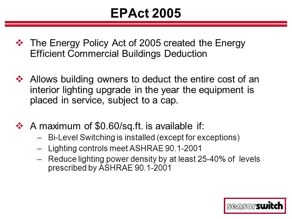 EPAct 2005 The Energy Policy Act of 2005 created the Energy Efficient Commercial Buildings Deduction Allows building owners to deduct the entire cost