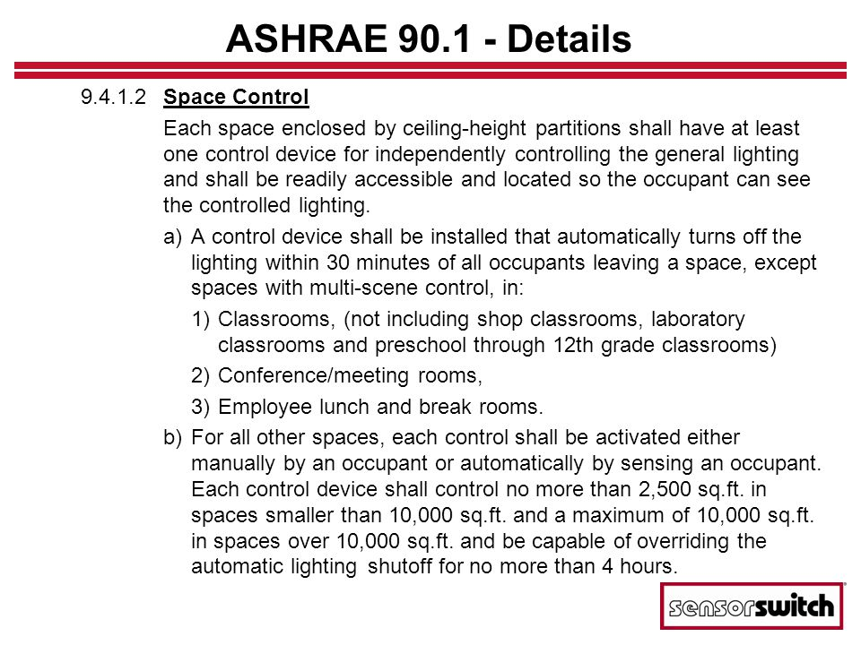 California Title 24 Energy Code for new buildings in California that greatly influences other codes such as ASHRAE-90.1 Section 119 – Mandatory Requirements for Lighting Control Devices –Sensor Switch products are fully compliant w/ Title 24 Section 131 – Mandatory Requirements for Lighting Systems & Equipment –Similar to ASHRAE 90.1 with added requirements for Multi-Level and Daylighting Control
