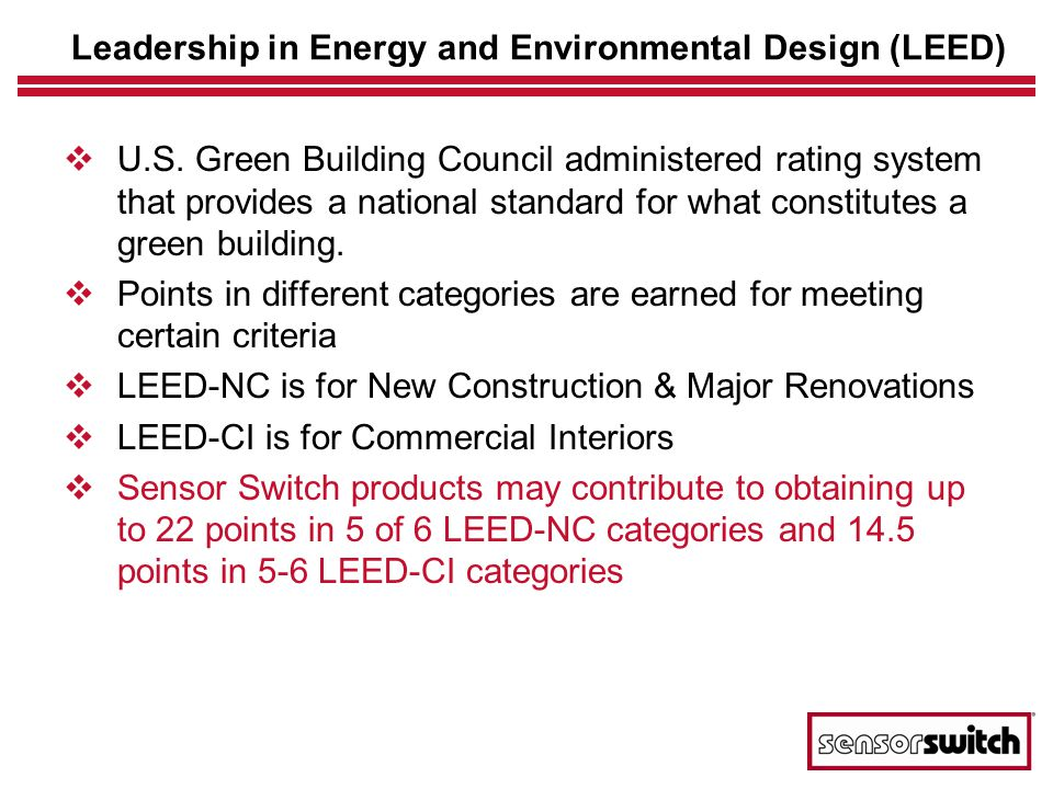 Sensor Switchs Contribution to LEED Credit CategoryPoint Description LEED-NC Credit LEED-CI Credit Sustainable Sites (SS) Light Pollution Reduction10.5 Energy & Atmosphere (EA) Optimize Energy Performance1-101 Enhanced Commissioning11 Measurement & Verification12 Materials & Resources (MR) Regional Materials – 10%11 Regional Materials – 20%11 Indoor Environmental Quality (EQ) Controllability of Systems, Lighting11 Daylight and Views1-21-3 Innovation & Design Process (ID) Innovation in Design1-4