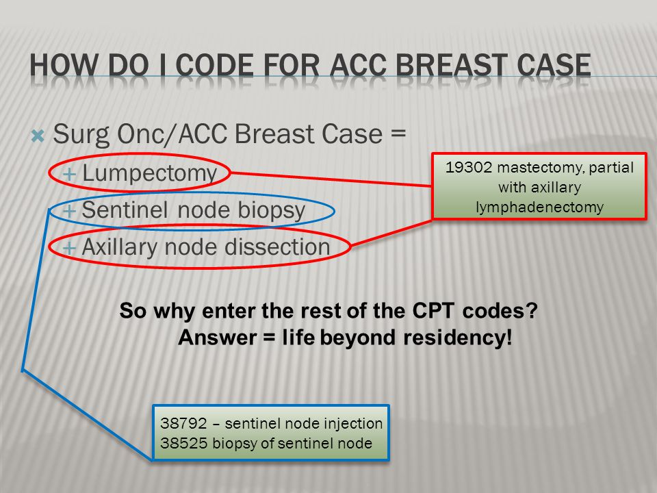 Surg Onc/ACC Breast Case = Lumpectomy Sentinel node biopsy Axillary node dissection 19302 mastectomy, partial with axillary lymphadenectomy 38792 – sentinel node injection 38525 biopsy of sentinel node 38792 – sentinel node injection 38525 biopsy of sentinel node So why enter the rest of the CPT codes.