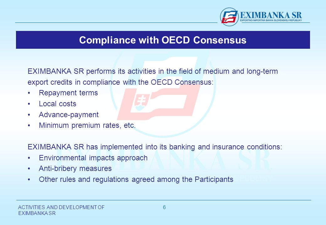 ACTIVITIES AND DEVELOPMENT OF EXIMBANKA SR 6 Compliance with OECD Consensus EXIMBANKA SR performs its activities in the field of medium and long-term